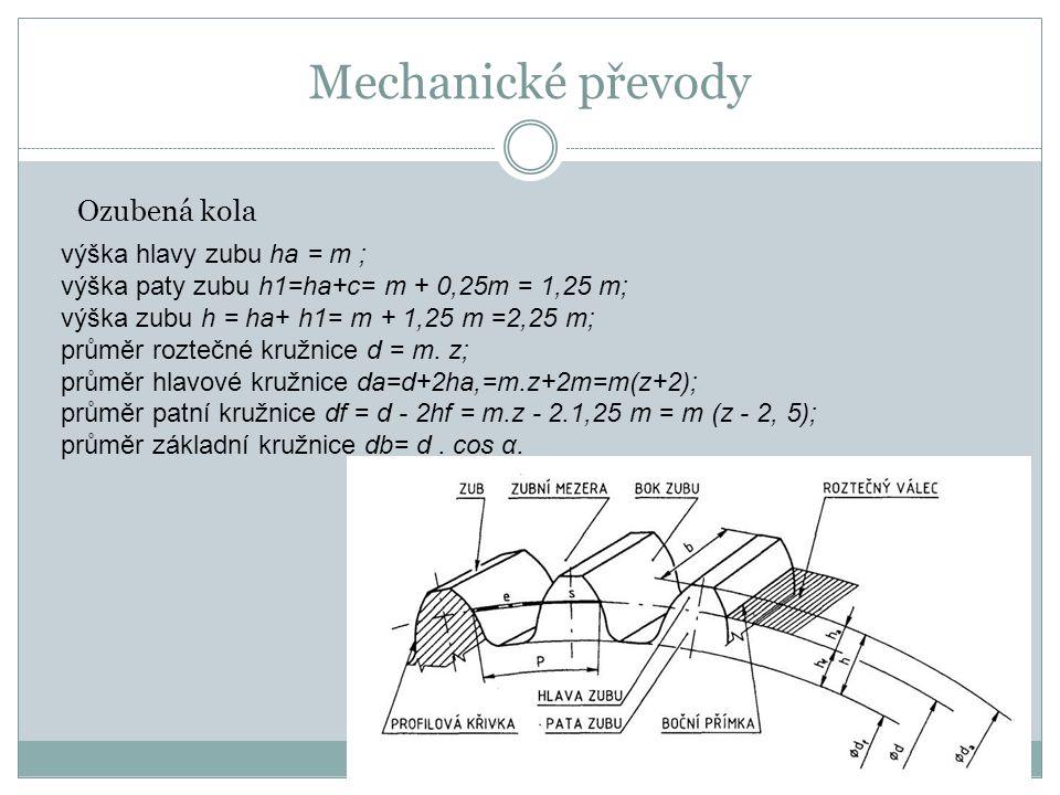 Mechanické převody Ozubená kola výška hlavy zubu ha = m ; výška paty zubu h1=ha+c= m + 0,25m = 1,25 m; výška zubu h = ha+ h1= m + 1,25 m =2,25 m; průměr roztečné kružnice d = m.