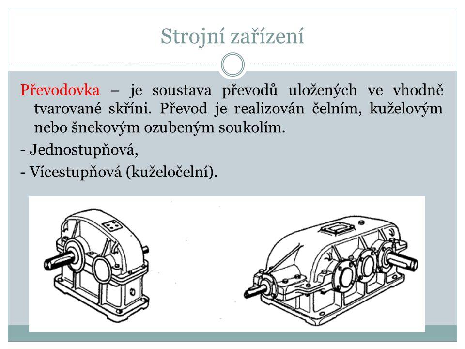 Strojní zařízení Převodovka – je soustava převodů uložených ve vhodně tvarované skříni. Převod je realizován čelním, kuželovým nebo šnekovým ozubeným
