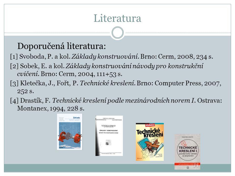 Literatura Doporučená literatura: [1] Svoboda, P. a kol. Základy konstruování. Brno: Cerm, 2008, 234 s. [2] Sobek, E. a kol. Základy konstruování návo