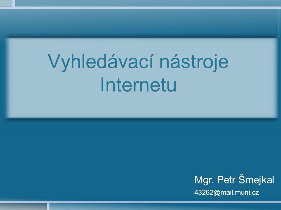 Vyhledávací nástroje Internetu Mgr. Petr Šmejkal 43262@mail.muni.cz