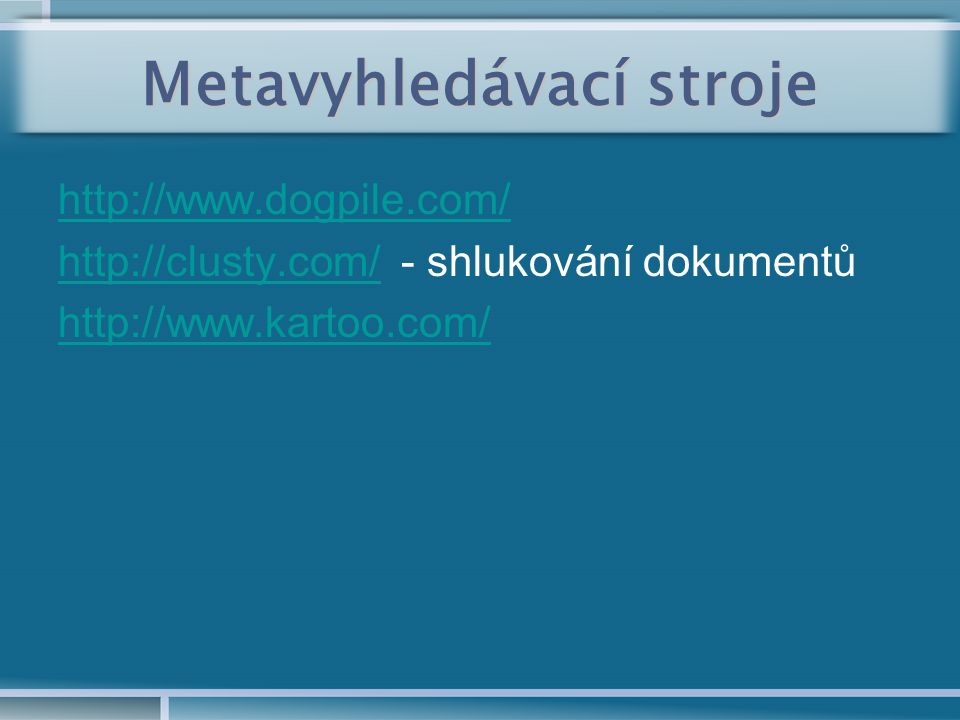 Metavyhledávací stroje http://www.dogpile.com/ http://clusty.com/http://clusty.com/ - shlukování dokumentů http://www.kartoo.com/