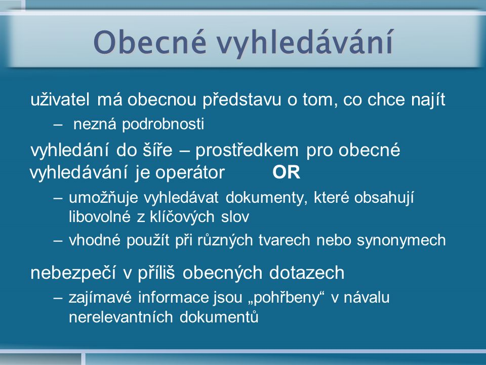 """Obecné vyhledávání uživatel má obecnou představu o tom, co chce najít – nezná podrobnosti vyhledání do šíře – prostředkem pro obecné vyhledávání je operátor OR –umožňuje vyhledávat dokumenty, které obsahují libovolné z klíčových slov –vhodné použít při různých tvarech nebo synonymech nebezpečí v příliš obecných dotazech –zajímavé informace jsou """"pohřbeny v návalu nerelevantních dokumentů"""