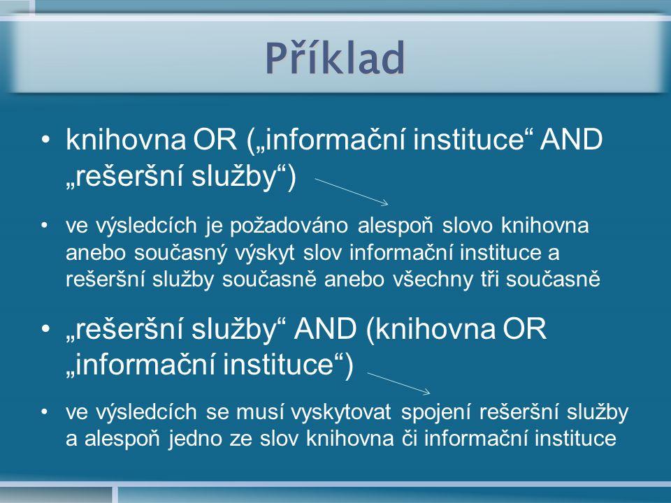 """Příklad knihovna OR (""""informační instituce AND """"rešeršní služby ) ve výsledcích je požadováno alespoň slovo knihovna anebo současný výskyt slov informační instituce a rešeršní služby současně anebo všechny tři současně """"rešeršní služby AND (knihovna OR """"informační instituce ) ve výsledcích se musí vyskytovat spojení rešeršní služby a alespoň jedno ze slov knihovna či informační instituce"""