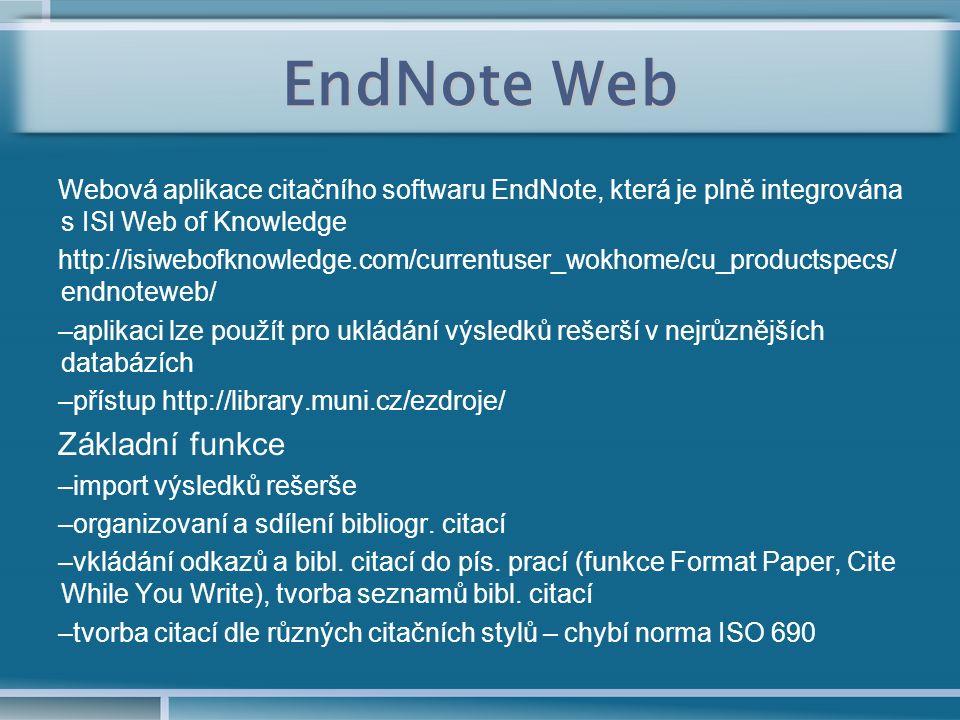 EndNote Web Webová aplikace citačního softwaru EndNote, která je plně integrována s ISI Web of Knowledge http://isiwebofknowledge.com/currentuser_wokhome/cu_productspecs/ endnoteweb/ –aplikaci lze použít pro ukládání výsledků rešerší v nejrůznějších databázích –přístup http://library.muni.cz/ezdroje/ Základní funkce –import výsledků rešerše –organizovaní a sdílení bibliogr.
