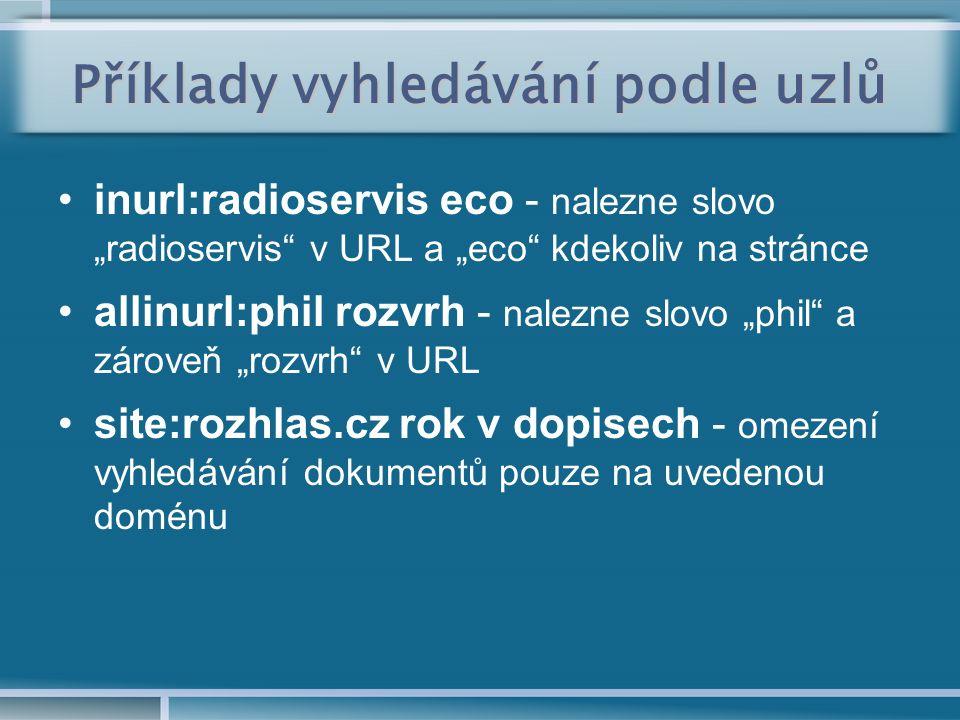"""Příklady vyhledávání podle uzlů inurl:radioservis eco - nalezne slovo """"radioservis v URL a """"eco kdekoliv na stránce allinurl:phil rozvrh - nalezne slovo """"phil a zároveň """"rozvrh v URL site:rozhlas.cz rok v dopisech - omezení vyhledávání dokumentů pouze na uvedenou doménu"""