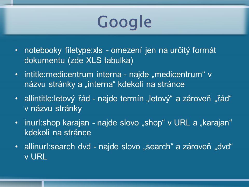 """Google notebooky filetype:xls - omezení jen na určitý formát dokumentu (zde XLS tabulka) intitle:medicentrum interna - najde """"medicentrum v názvu stránky a """"interna kdekoli na stránce allintitle:letový řád - najde termín """"letový a zároveň """"řád v názvu stránky inurl:shop karajan - najde slovo """"shop v URL a """"karajan kdekoli na stránce allinurl:search dvd - najde slovo """"search a zároveň """"dvd v URL"""