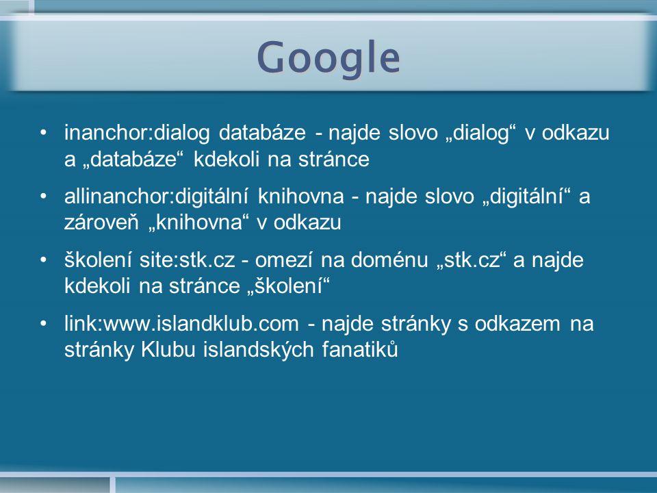 """Google inanchor:dialog databáze - najde slovo """"dialog v odkazu a """"databáze kdekoli na stránce allinanchor:digitální knihovna - najde slovo """"digitální a zároveň """"knihovna v odkazu školení site:stk.cz - omezí na doménu """"stk.cz a najde kdekoli na stránce """"školení link:www.islandklub.com - najde stránky s odkazem na stránky Klubu islandských fanatiků"""