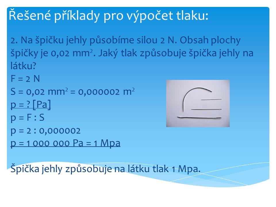 Řešené příklady pro výpočet tlaku: 2. Na špičku jehly působíme silou 2 N. Obsah plochy špičky je 0,02 mm 2. Jaký tlak způsobuje špička jehly na látku?