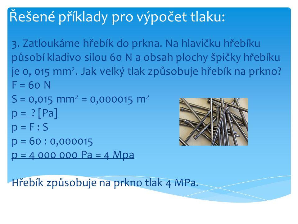 Řešené příklady pro výpočet tlaku: 3. Zatloukáme hřebík do prkna. Na hlavičku hřebíku působí kladivo silou 60 N a obsah plochy špičky hřebíku je 0, 01