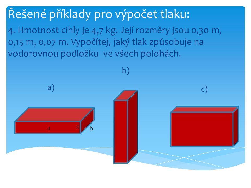Řešené příklady pro výpočet tlaku: a = 0,30 m b = 0,15 m c = 0,07 m m = 4,7 kg g = 10 N/kg p a, p b, p c = .