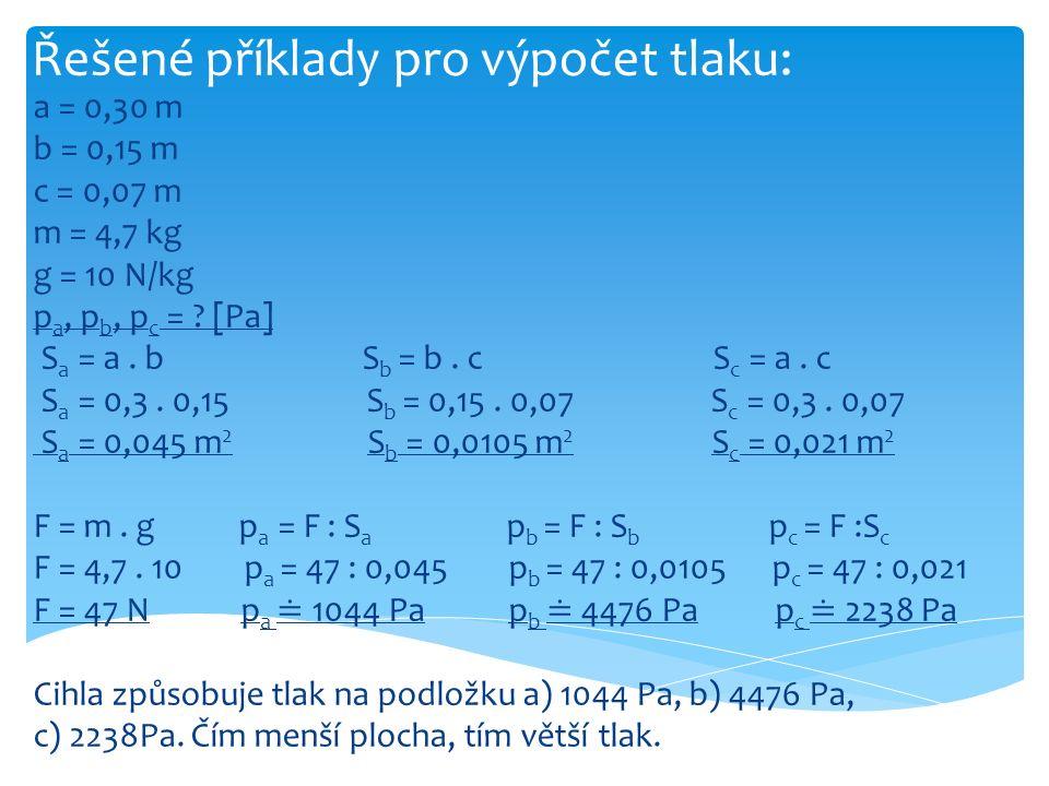Řešené příklady pro výpočet tlaku: a = 0,30 m b = 0,15 m c = 0,07 m m = 4,7 kg g = 10 N/kg p a, p b, p c = ? [Pa] S a = a. b S b = b. c S c = a. c S a