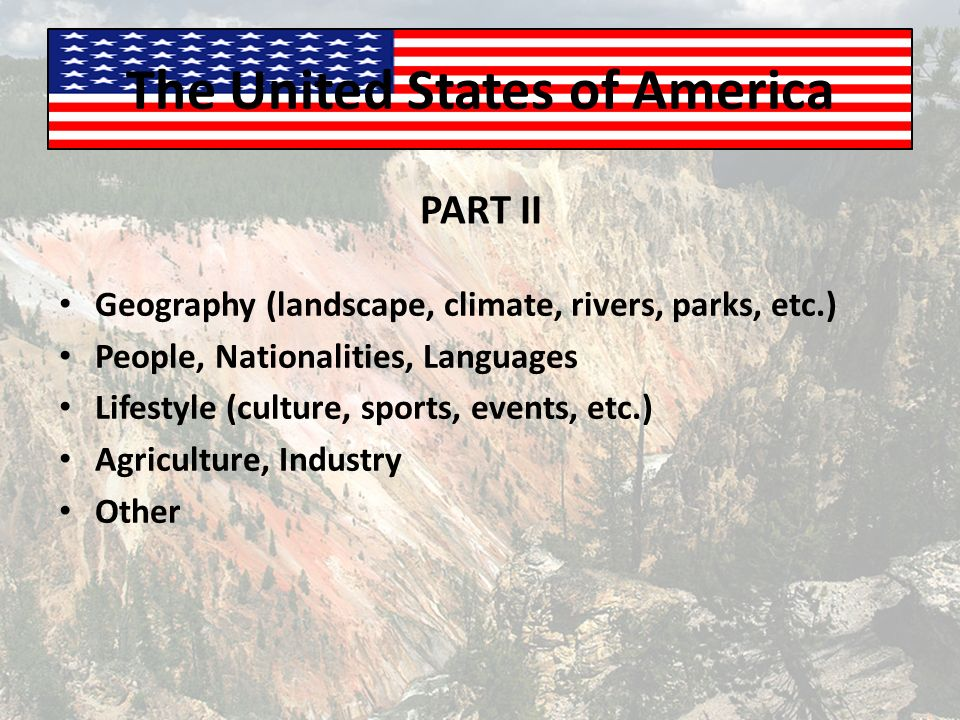 The United States of America Geography (landscape, climate, rivers, parks, etc.) People, Nationalities, Languages Lifestyle (culture, sports, events, etc.) Agriculture, Industry Other PART II