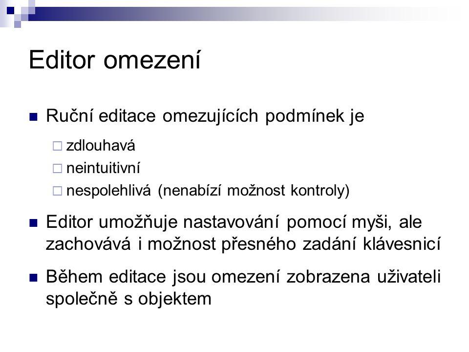 Editor omezení Ruční editace omezujících podmínek je  zdlouhavá  neintuitivní  nespolehlivá (nenabízí možnost kontroly) Editor umožňuje nastavování pomocí myši, ale zachovává i možnost přesného zadání klávesnicí Během editace jsou omezení zobrazena uživateli společně s objektem