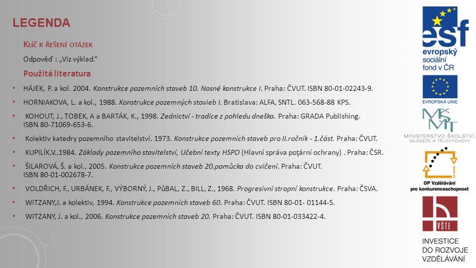 LEGENDA S TUDIJNÍ MATERIÁLY Základní literatura: HÁJEK, P. a kol. 2004. Konstrukce pozemních staveb 10. Nosné konstrukce I. Praha: ČVUT. ISBN 80-01-02