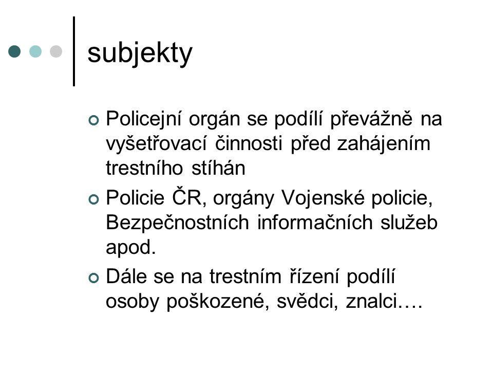 subjekty Policejní orgán se podílí převážně na vyšetřovací činnosti před zahájením trestního stíhán Policie ČR, orgány Vojenské policie, Bezpečnostních informačních služeb apod.