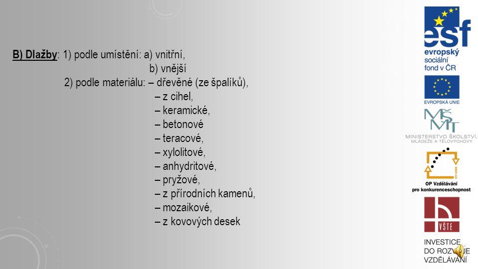 B) Dlažby : 1) podle umístění: a) vnitřní, b) vnější 2) podle materiálu: – dřevěné (ze špalíků), – z cihel, – keramické, – betonové – teracové, – xylolitové, – anhydritové, – pryžové, – z přírodních kamenů, – mozaikové, – z kovových desek