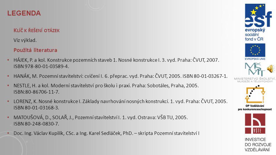 LEGENDA S TUDIJNÍ MATERIÁLY Základní literatura: HÁJEK, P. a kol. Konstrukce pozemních staveb 1. Nosné konstrukce I. 3. vyd. Praha: ČVUT, 2007. ISBN 9