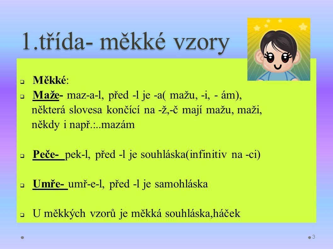 1.třída- měkké vzory  Měkké:  Maže- maz-a-l, před -l je -a( mažu, -i, - ám), některá slovesa končící na -ž,-č mají mažu, maži, někdy i např.:..mazám