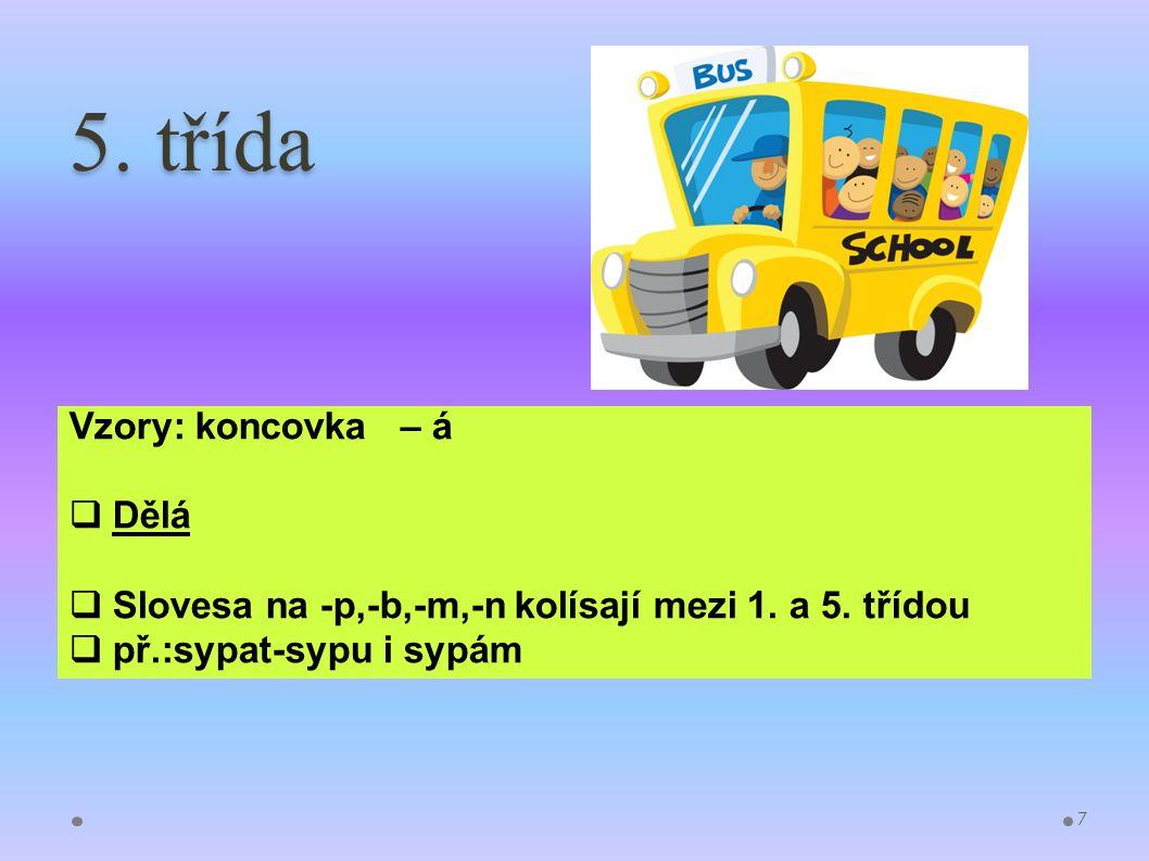 5. třída Vzory: koncovka – á  Dělá  Slovesa na -p,-b,-m,-n kolísají mezi 1. a 5. třídou  př.:sypat-sypu i sypám 7