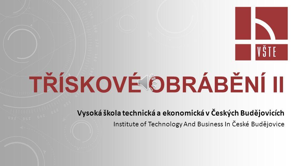 TŘÍSKOVÉ OBRÁBĚNÍ II Vysoká škola technická a ekonomická v Českých Budějovicích Institute of Technology And Business In České Budějovice