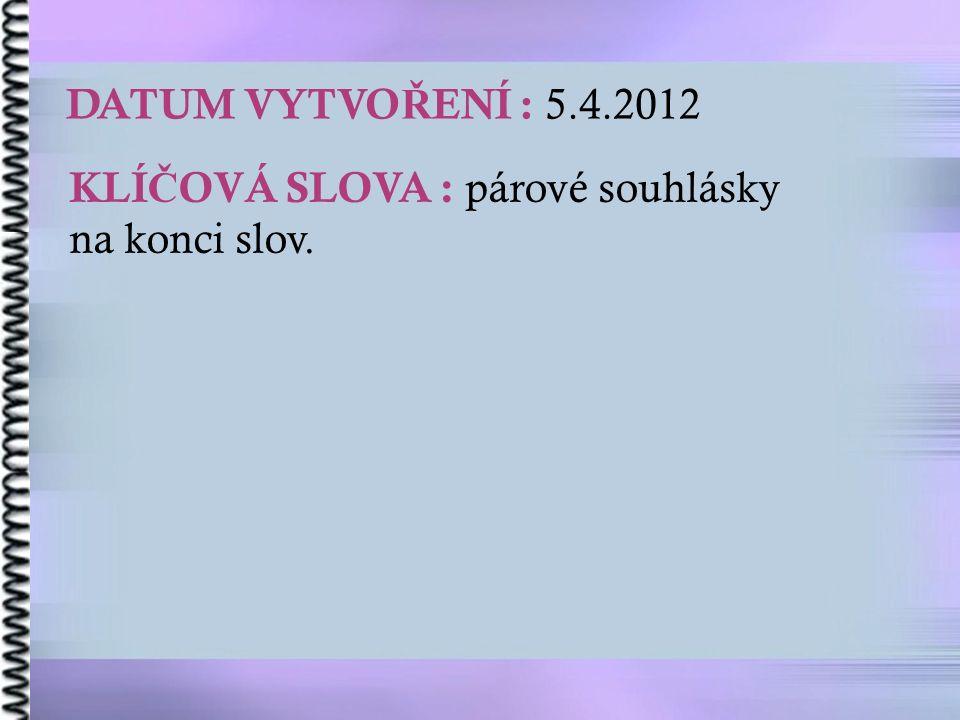 DATUM VYTVO Ř ENÍ : 5.4.2012 KLÍ Č OVÁ SLOVA : párové souhlásky na konci slov.