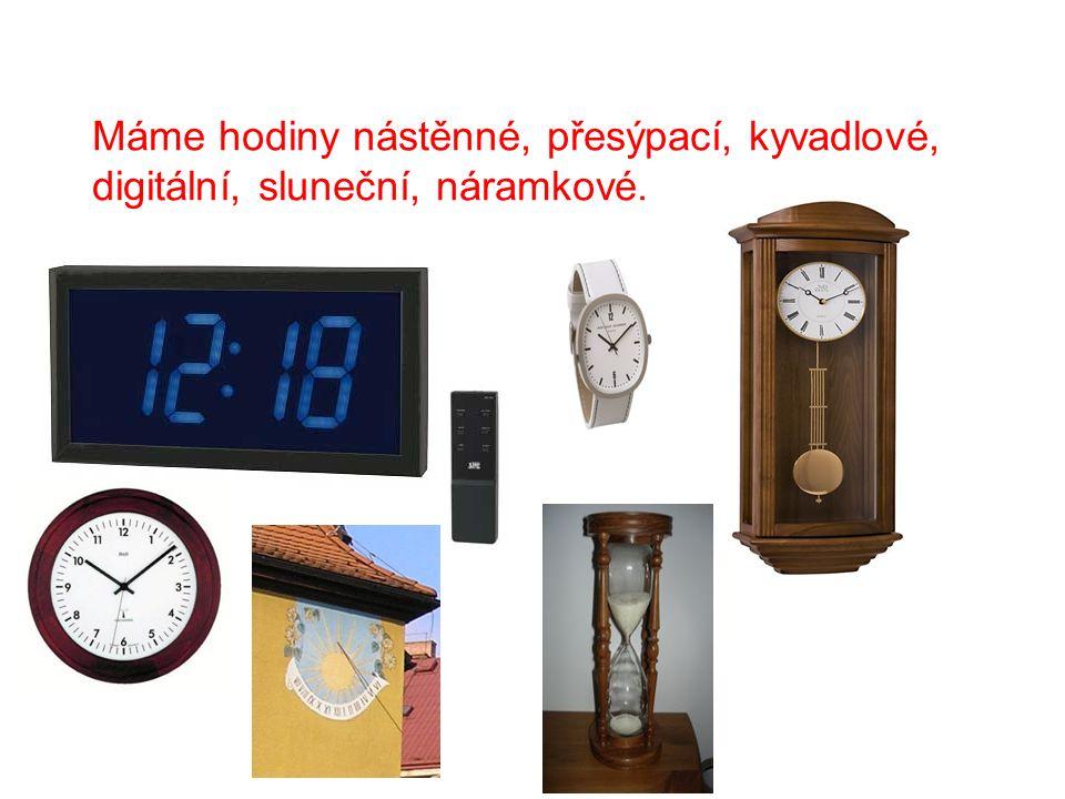 Máme hodiny nástěnné, přesýpací, kyvadlové, digitální, sluneční, náramkové.