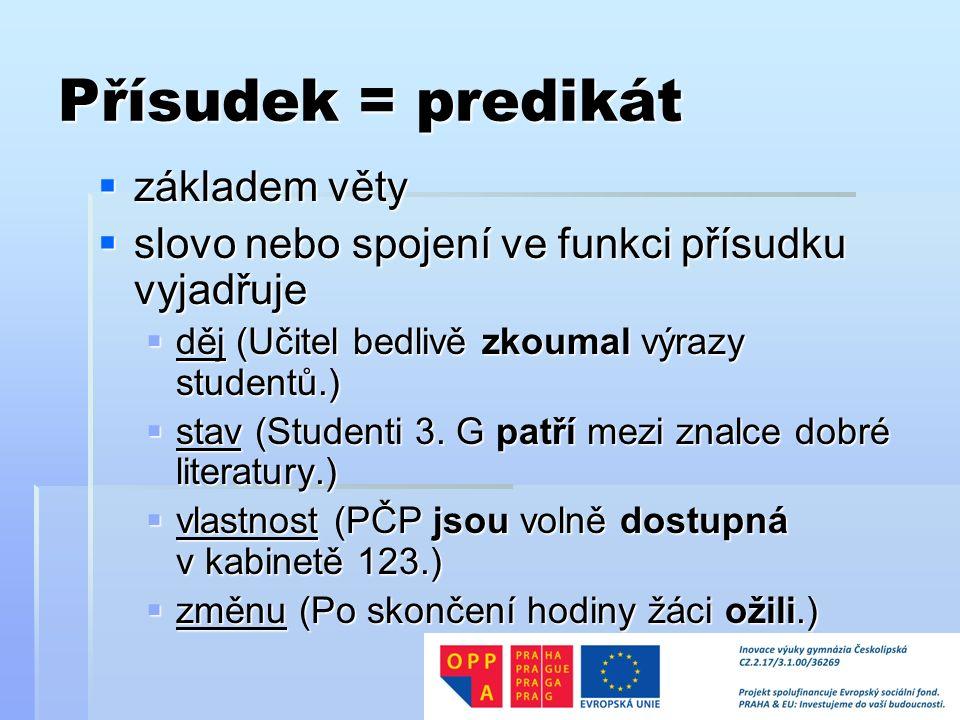 Přísudek = predikát  základem věty  slovo nebo spojení ve funkci přísudku vyjadřuje  děj (Učitel bedlivě zkoumal výrazy studentů.)  stav (Studenti 3.