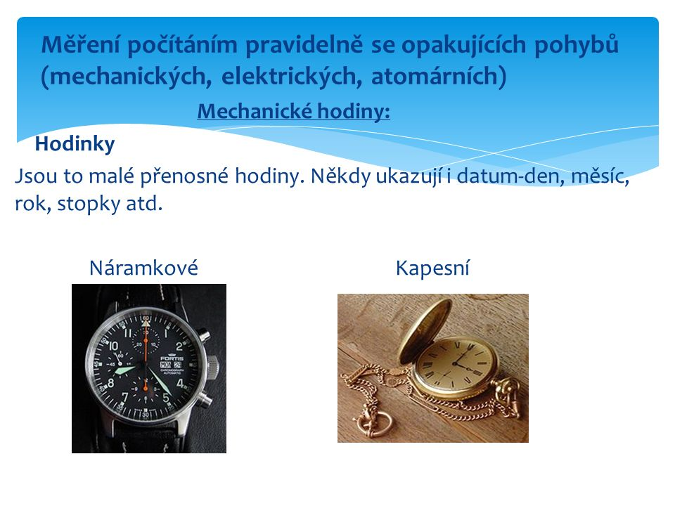 Mechanické hodiny: Hodinky Jsou to malé přenosné hodiny. Někdy ukazují i datum-den, měsíc, rok, stopky atd. Náramkové Kapesní Měření počítáním pravide