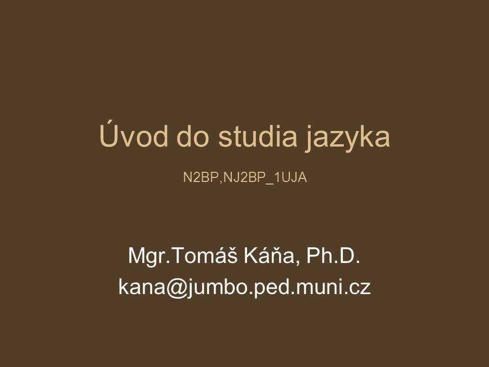 Úvod do studia jazyka N2BP,NJ2BP_1UJA Mgr.Tomáš Káňa, Ph.D. kana@jumbo.ped.muni.cz