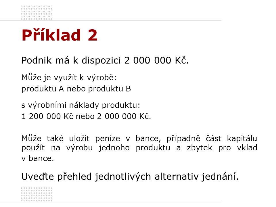 Příklad 2 Podnik má k dispozici 2 000 000 Kč. Může je využít k výrobě: produktu A nebo produktu B s výrobními náklady produktu: 1 200 000 Kč nebo 2 00