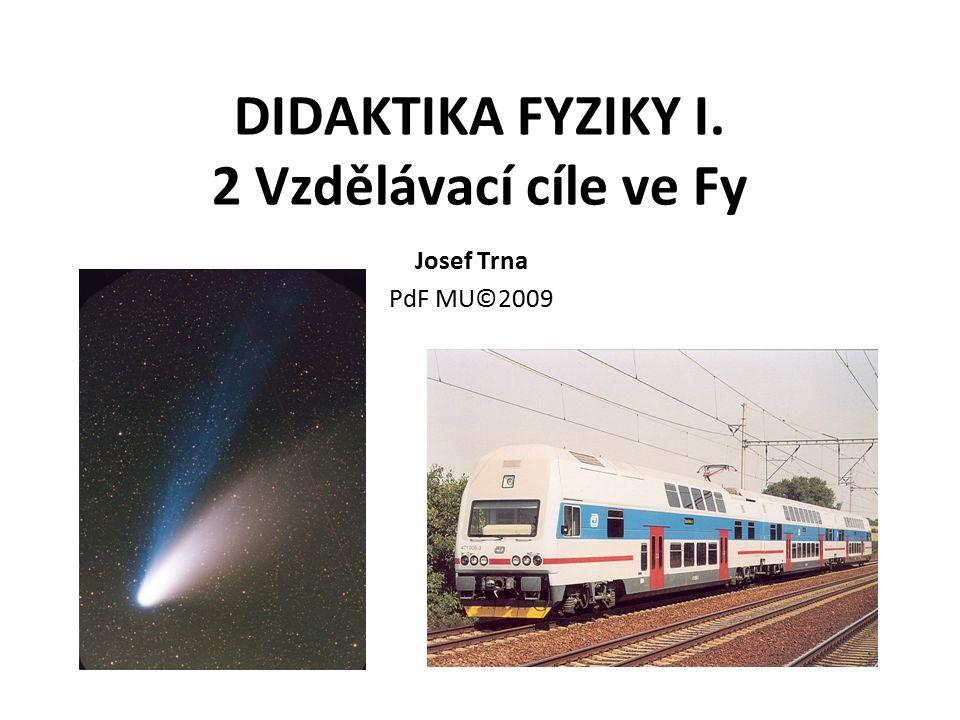 DIDAKTIKA FYZIKY I. 2 Vzdělávací cíle ve Fy Josef Trna PdF MU©2009