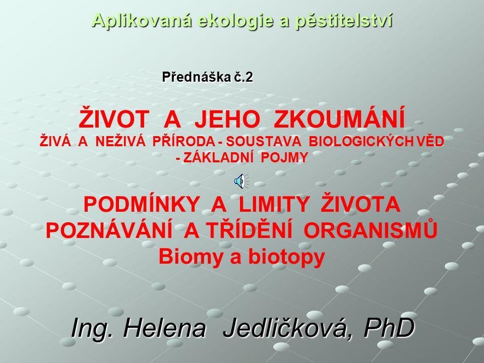 Aplikovaná ekologie a pěstitelství Přednáška č.2 ŽIVOT A JEHO ZKOUMÁNÍ ŽIVÁ A NEŽIVÁ PŘÍRODA - SOUSTAVA BIOLOGICKÝCH VĚD - ZÁKLADNÍ POJMY PODMÍNKY A LIMITY ŽIVOTA POZNÁVÁNÍ A TŘÍDĚNÍ ORGANISMŮ Biomy a biotopy Ing.