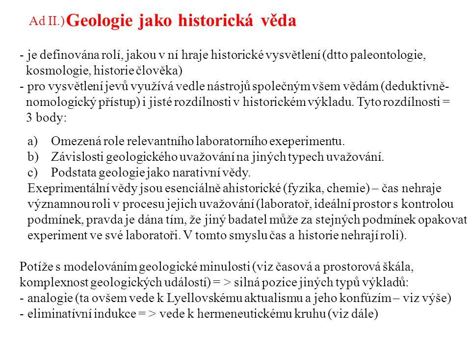 Geologie jako historická věda - je definována rolí, jakou v ní hraje historické vysvětlení (dtto paleontologie, kosmologie, historie člověka) - pro vysvětlení jevů využívá vedle nástrojů společným všem vědám (deduktivně- nomologický přístup) i jisté rozdílnosti v historickém výkladu.