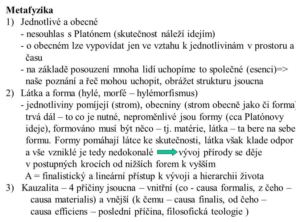 Metafyzika 1)Jednotlivé a obecné - nesouhlas s Platónem (skutečnost náleží idejím) - o obecném lze vypovídat jen ve vztahu k jednotlivinám v prostoru a času - na základě posouzení mnoha lidí uchopíme to společné (esenci)=> naše poznání a řeč mohou uchopit, obrážet strukturu jsoucna 2)Látka a forma (hylé, morfé – hylémorfismus) - jednotliviny pomíjejí (strom), obecniny (strom obecně jako či forma) trvá dál – to co je nutné, neproměnlivé jsou formy (cca Platónovy ideje), formováno musí být něco – tj.