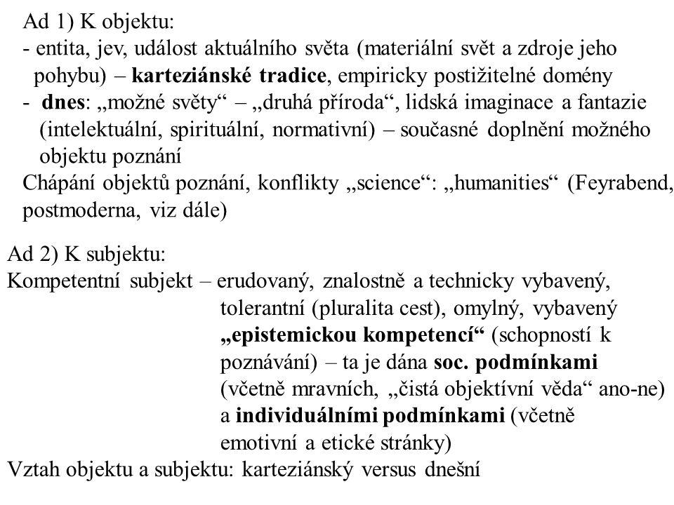 """Ad 1) K objektu: - entita, jev, událost aktuálního světa (materiální svět a zdroje jeho pohybu) – karteziánské tradice, empiricky postižitelné domény - dnes: """"možné světy – """"druhá příroda , lidská imaginace a fantazie (intelektuální, spirituální, normativní) – současné doplnění možného objektu poznání Chápání objektů poznání, konflikty """"science : """"humanities (Feyrabend, postmoderna, viz dále) Ad 2) K subjektu: Kompetentní subjekt – erudovaný, znalostně a technicky vybavený, tolerantní (pluralita cest), omylný, vybavený """"epistemickou kompetencí (schopností k poznávání) – ta je dána soc."""