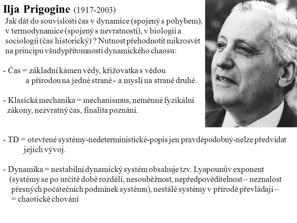 Ilja Prigogine (1917-2003) Jak dát do souvislosti čas v dynamice (spojený s pohybem), v termodynamice (spojený s nevratností), v biologii a sociologii (čas historický) .