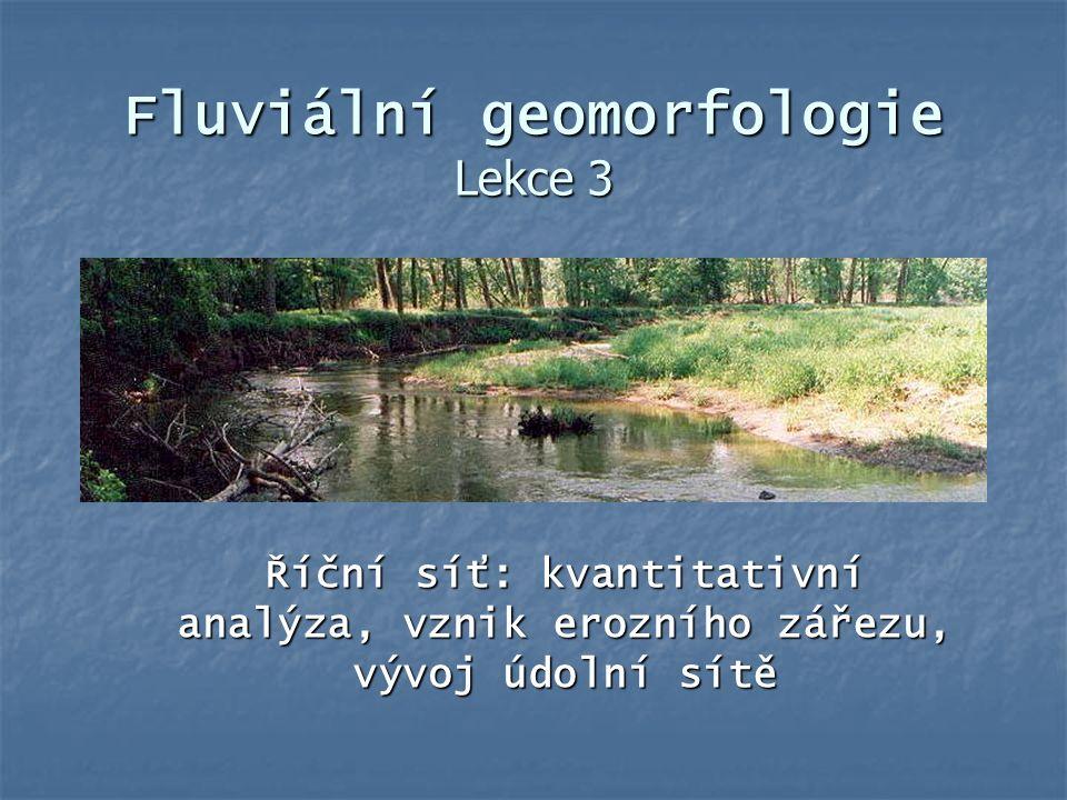Fluviální geomorfologie Lekce 3 Říční síť: kvantitativní analýza, vznik erozního zářezu, vývoj údolní sítě