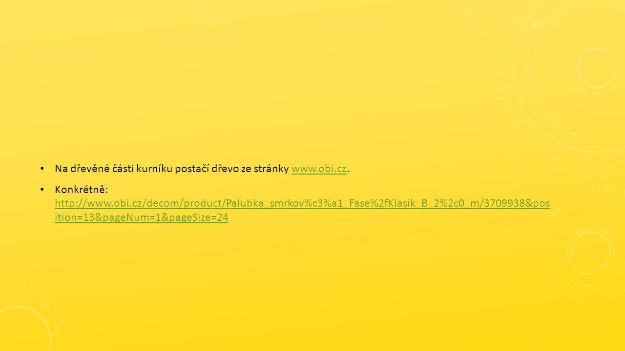 Na dřevěné části kurníku postačí dřevo ze stránky www.obi.cz.www.obi.cz Konkrétně: http://www.obi.cz/decom/product/Palubka_smrkov%c3%a1_Fase%2fKlasik_