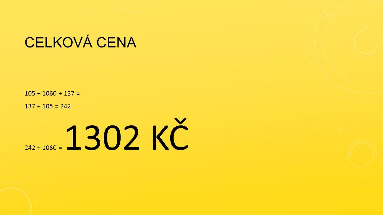 CELKOVÁ CENA 105 + 1060 + 137 = 137 + 105 = 242 242 + 1060 = 1302 KČ