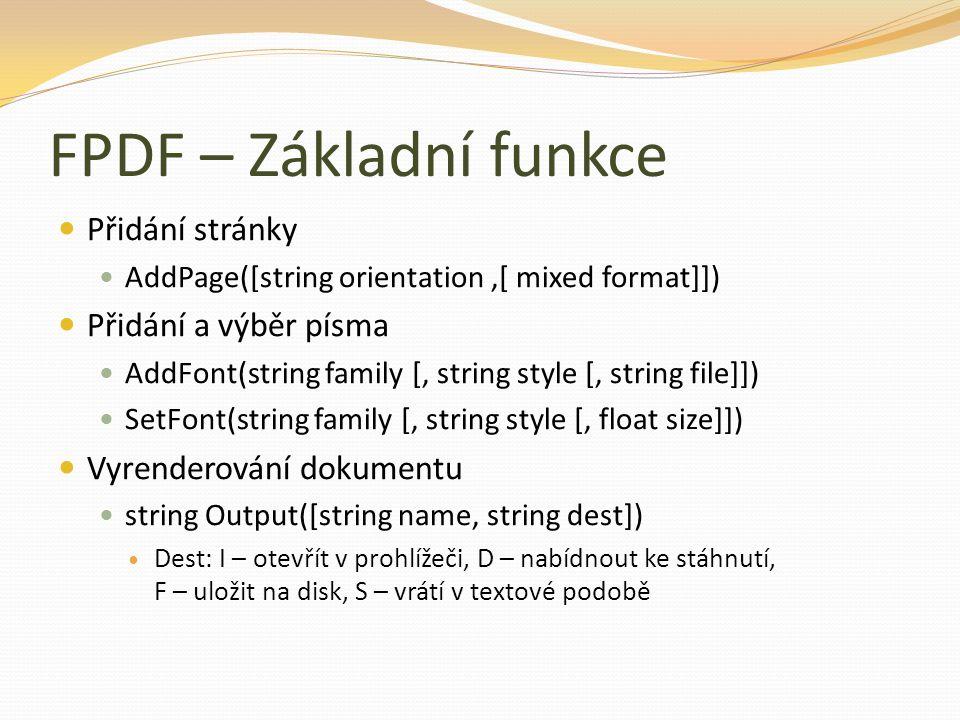 FPDF – Základní funkce Přidání stránky AddPage([string orientation,[ mixed format]]) Přidání a výběr písma AddFont(string family [, string style [, string file]]) SetFont(string family [, string style [, float size]]) Vyrenderování dokumentu string Output([string name, string dest]) Dest: I – otevřít v prohlížeči, D – nabídnout ke stáhnutí, F – uložit na disk, S – vrátí v textové podobě