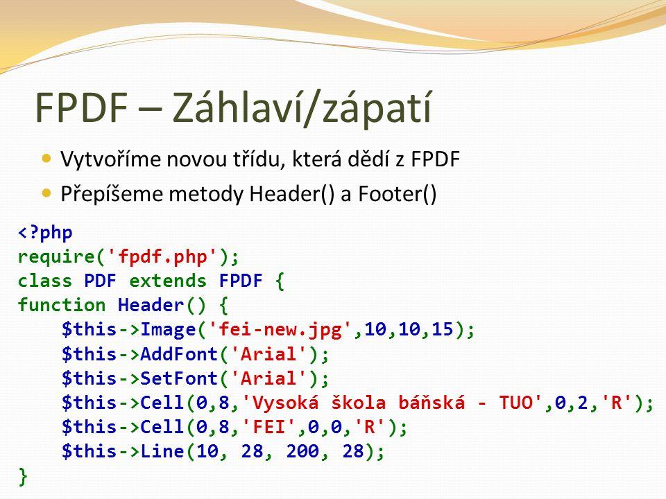 FPDF – Záhlaví/zápatí Vytvoříme novou třídu, která dědí z FPDF Přepíšeme metody Header() a Footer() Image('fei-new.jpg',10,10,15); $this->AddFont('Ari