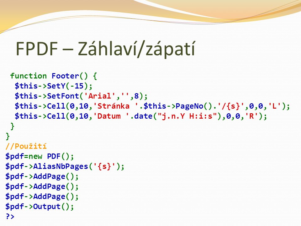 FPDF – Záhlaví/zápatí function Footer() { $this->SetY(-15); $this->SetFont('Arial','',8); $this->Cell(0,10,'Stránka '.$this->PageNo().'/{s}',0,0,'L');