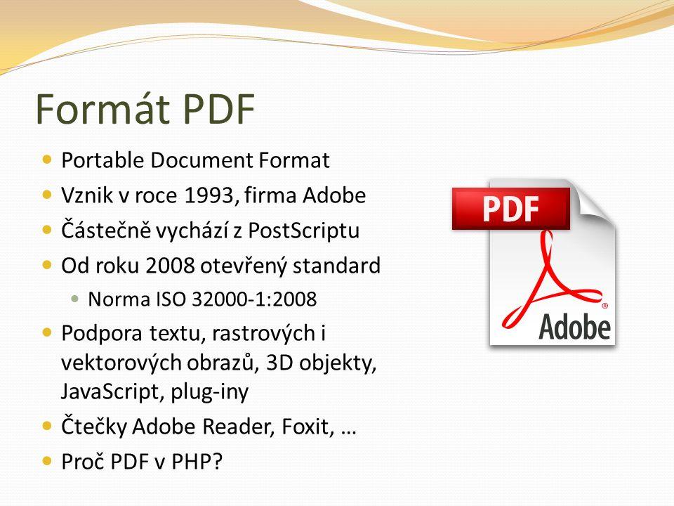 Formát PDF Portable Document Format Vznik v roce 1993, firma Adobe Částečně vychází z PostScriptu Od roku 2008 otevřený standard Norma ISO 32000-1:2008 Podpora textu, rastrových i vektorových obrazů, 3D objekty, JavaScript, plug-iny Čtečky Adobe Reader, Foxit, … Proč PDF v PHP