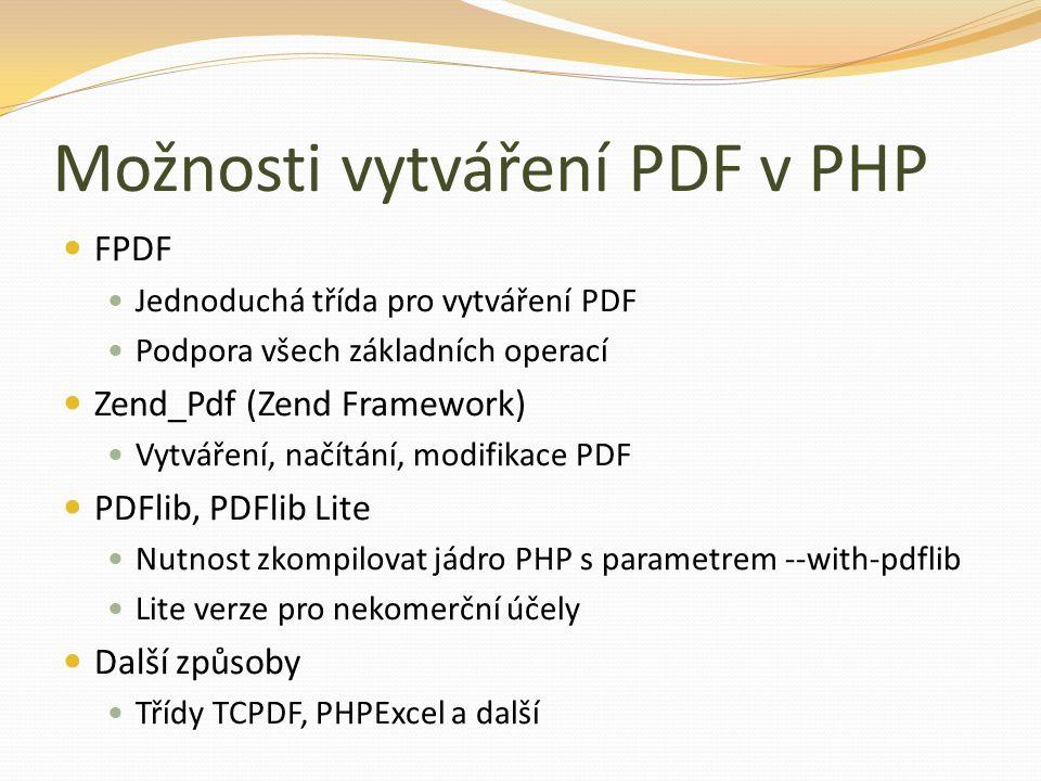 Možnosti vytváření PDF v PHP FPDF Jednoduchá třída pro vytváření PDF Podpora všech základních operací Zend_Pdf (Zend Framework) Vytváření, načítání, m