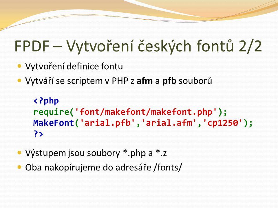 FPDF – Vytvoření českých fontů 2/2 Vytvoření definice fontu Vytváří se scriptem v PHP z afm a pfb souborů Výstupem jsou soubory *.php a *.z Oba nakopírujeme do adresáře /fonts/