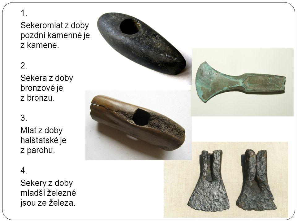 1. Sekeromlat z doby pozdní kamenné je z kamene. 2. Sekera z doby bronzové je z bronzu. 3. Mlat z doby halštatské je z parohu. 4. Sekery z doby mladší