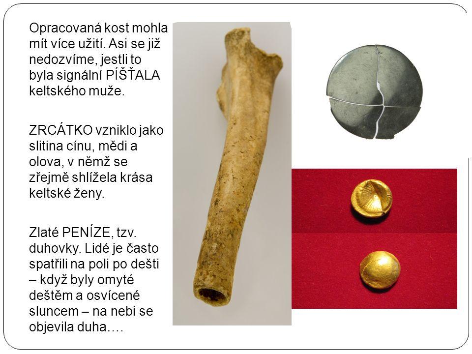Opracovaná kost mohla mít více užití. Asi se již nedozvíme, jestli to byla signální PÍŠŤALA keltského muže. ZRCÁTKO vzniklo jako slitina cínu, mědi a