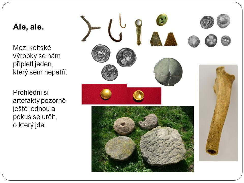 Ale, ale. Mezi keltské výrobky se nám připletl jeden, který sem nepatří. Prohlédni si artefakty pozorně ještě jednou a pokus se určit, o který jde.