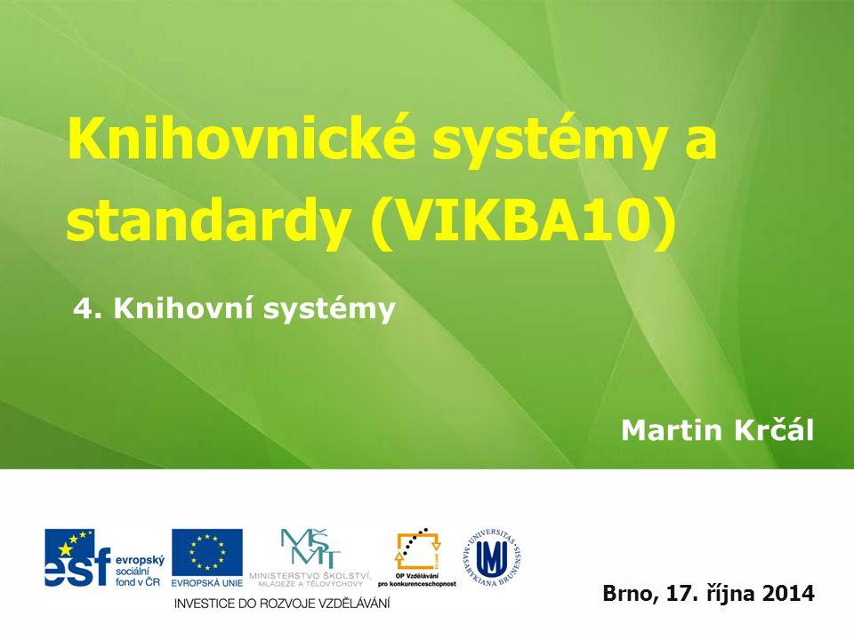 Knihovnické systémy a standardy (VIKBA10) Martin Krčál EIZ - kurz pro studenty KISK FF MUBrno, 17. října 2014 4. Knihovní systémy