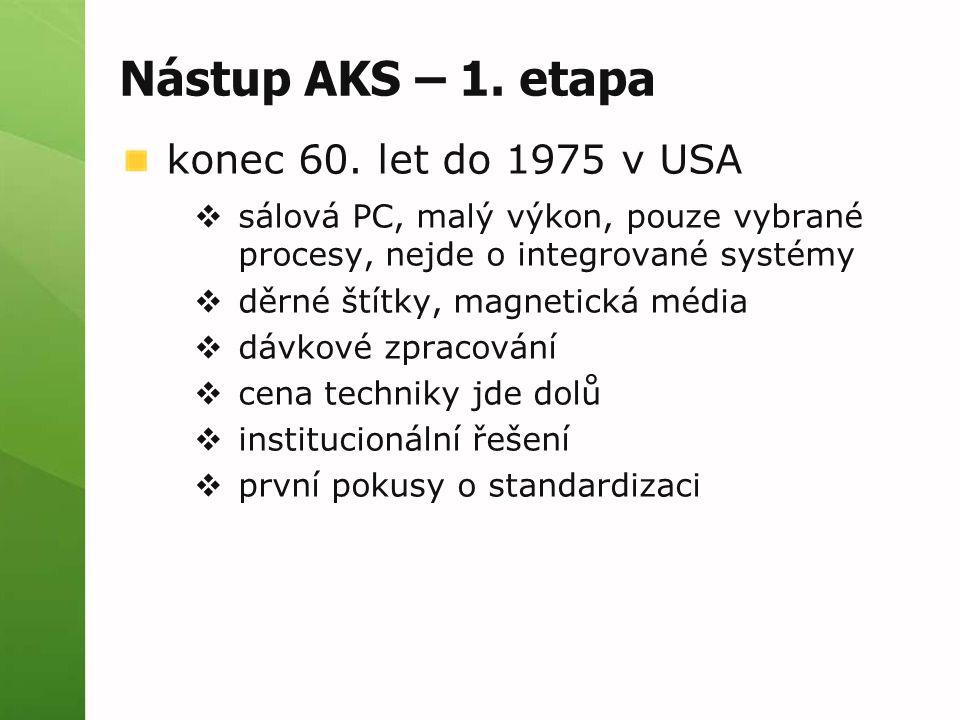 Nástup AKS – 1. etapa konec 60. let do 1975 v USA  sálová PC, malý výkon, pouze vybrané procesy, nejde o integrované systémy  děrné štítky, magnetic